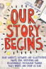 J NONFIC: Our Story Begins: Your Favorite Authors and Illustrators Share Fun, Inspiring, and Occasionally Ridiculous Things They Wrote and Drew as Kids by Elissa Brent Weissman, Kwame Alexander, Tom Angleberger, Kathi Appelt